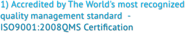 1) Accredited by The World's most recognized  quality management standard  -  ISO9001:2008QMS Certification